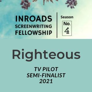 Righteous tv pilot semi-finalist at Inroads screenwriting fellowship season no 4